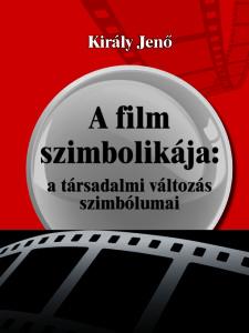 kiraly_jeno_a_film_szimbolikaja_a_tarsadalmi_valtozas_szimbolumai_borito